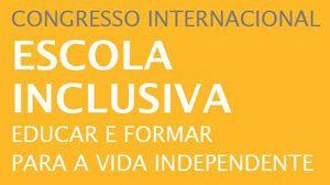 "Congresso Internacional ""Escola Inclusiva: Educar e formar para a vida independente"""